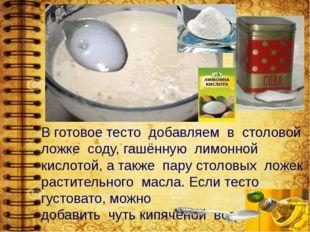 В готовое тесто добавляем в столовой ложке соду, гашённую лимонной кислотой,