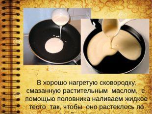 В хорошо нагретую сковородку, смазанную растительным маслом, с помощью половн