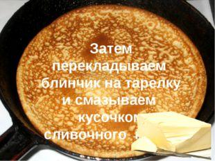 Затем перекладываем блинчик на тарелку и смазываем кусочком сливочного масла
