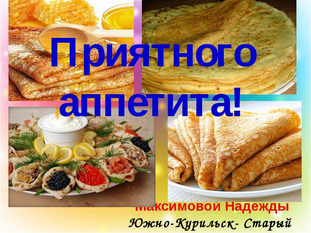 Максимовой Надежды Южно-Курильск- Старый Оскол Приятного аппетита!