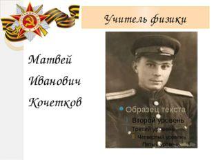 Учитель физики Матвей Иванович Кочетков