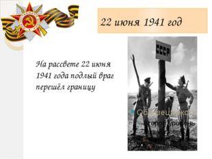 22 июня 1941 год На рассвете 22 июня 1941 года подлый враг перешёл границу