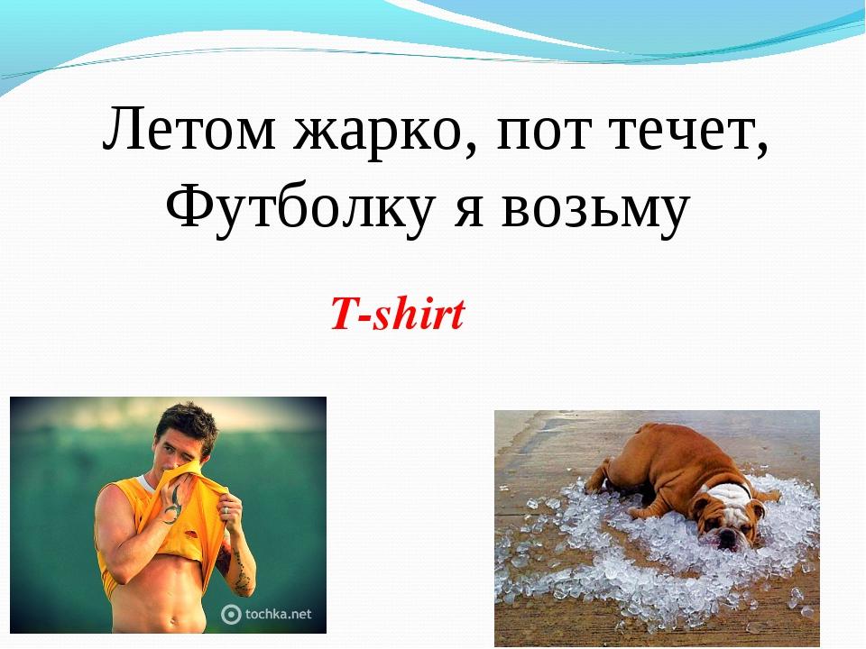 Летом жарко, пот течет, Футболку я возьму T-shirt
