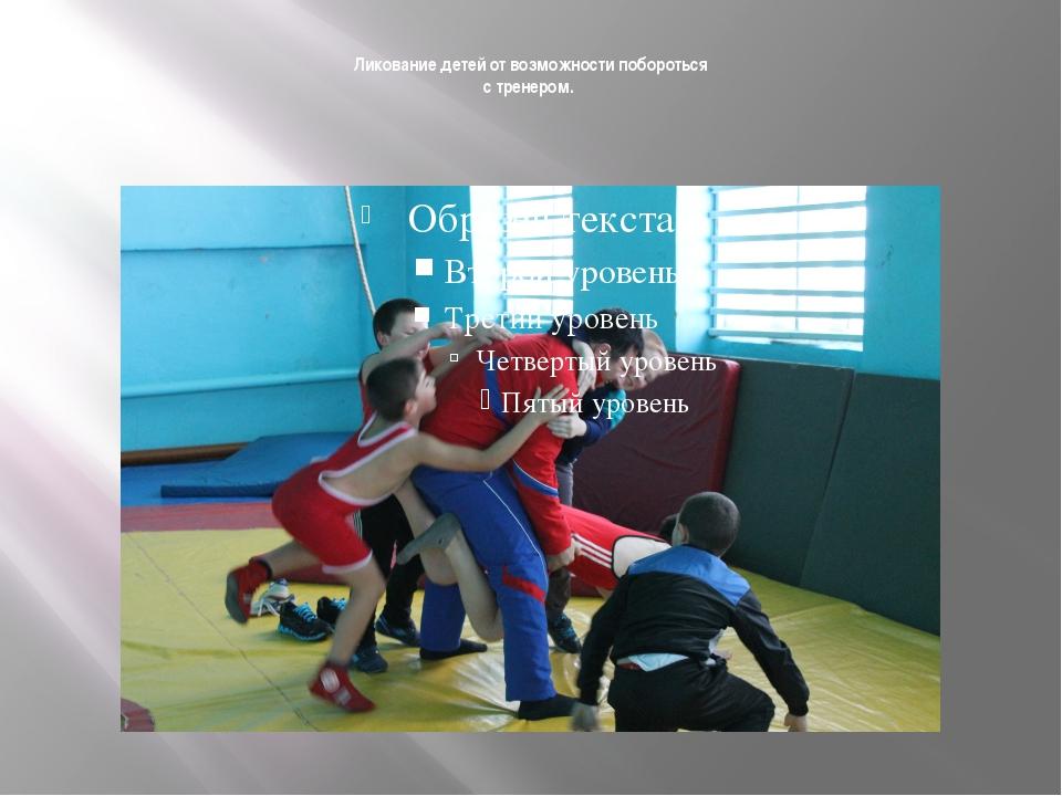 Ликование детей от возможности побороться с тренером.