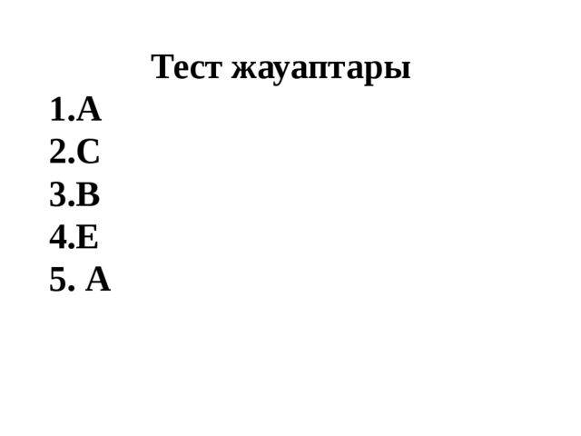 Тест жауаптары 1.А 2.С 3.В 4.Е 5. А
