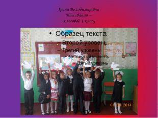 Ірина Володимирівна Пошивайло – класовод 1 класу