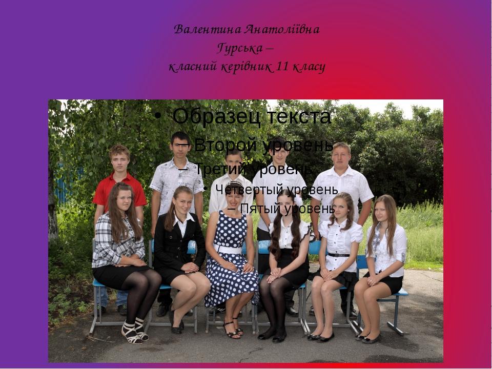 Валентина Анатоліївна Гурська – класний керівник 11 класу