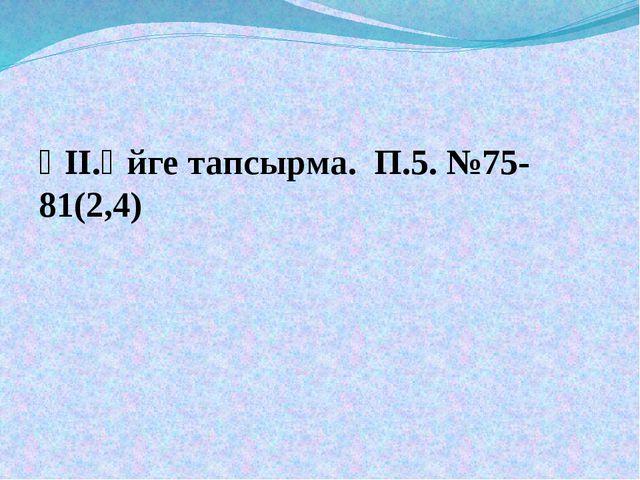 ҮІІ.Үйге тапсырма. П.5. №75-81(2,4)