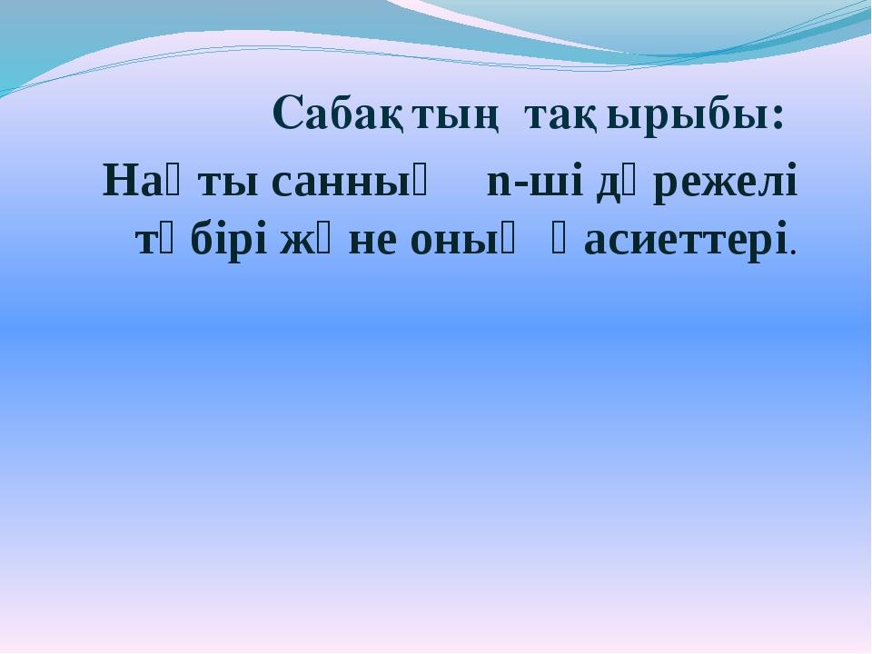 Сабақтың тақырыбы: Нақты санның n-ші дәрежелі түбірі және оның қасиеттері.