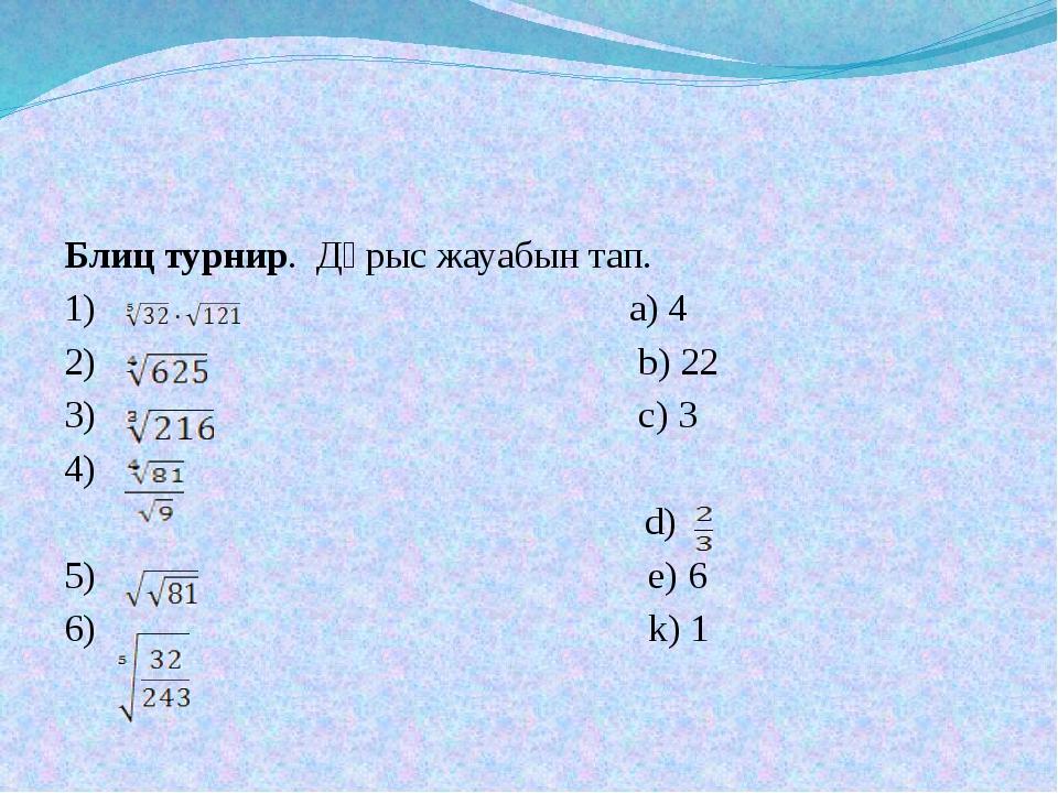 Блиц турнир. Дұрыс жауабын тап. 1) a) 4 2) b) 22 3) c) 3 4) d) 5) e) 6 6) k)...