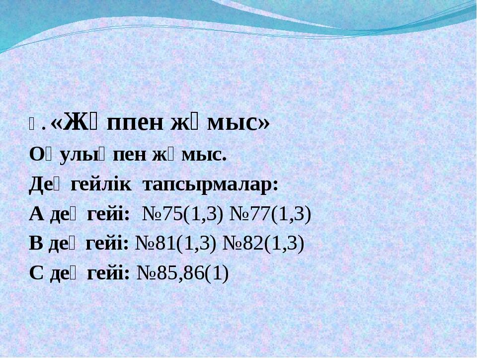 Ү. «Жұппен жұмыс» Оқулықпен жұмыс. Деңгейлік тапсырмалар: А деңгейі: №75(1,3)...
