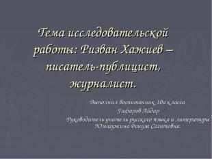 Тема исследовательской работы: Ризван Хажиев – писатель-публицист, журналист.