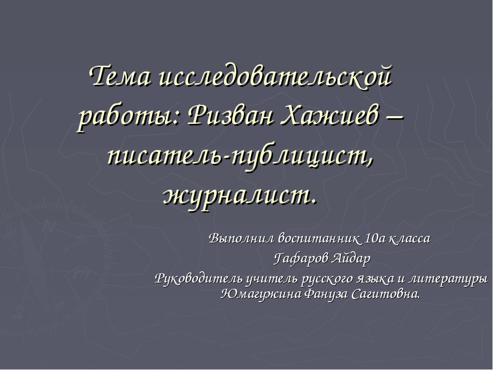 Тема исследовательской работы: Ризван Хажиев – писатель-публицист, журналист....
