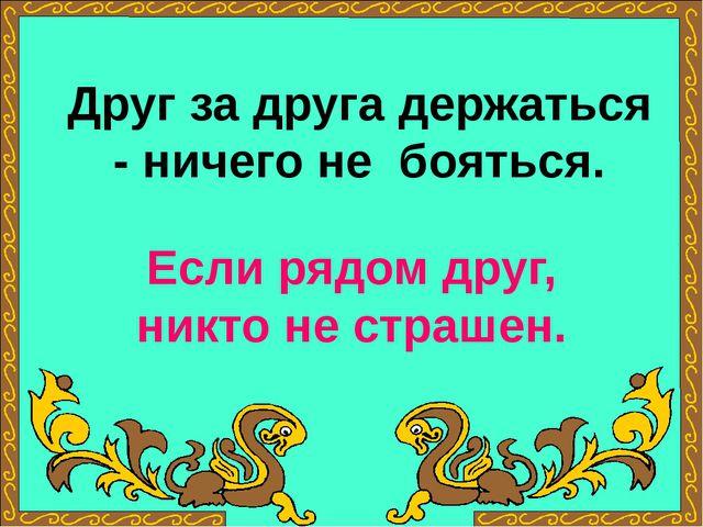 Друг за друга держаться - ничего не бояться. Если рядом друг, никто не страшен.