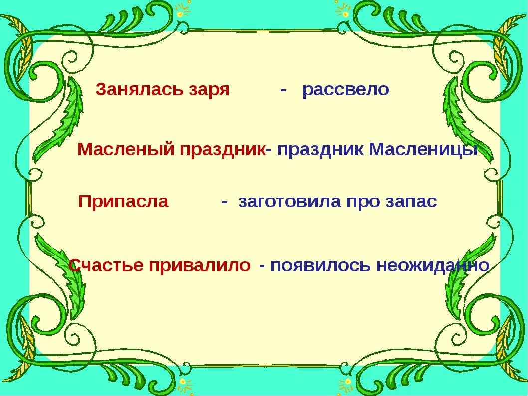 Занялась заря - рассвело Масленый праздник - праздник Масленицы Припасла - за...