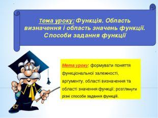 Мета уроку: формувати поняття функціональної залежності, аргументу, області в