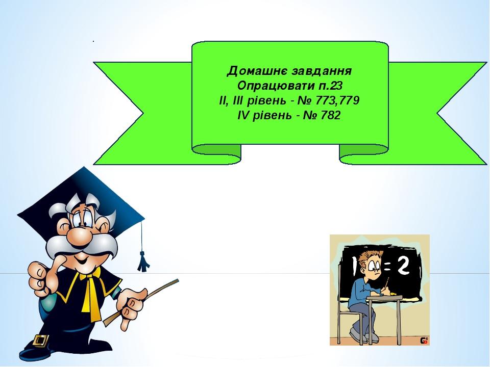 Домашнє завдання Опрацювати п.23 ІІ, ІІІ рівень - № 773,779 ІV рівень - № 782