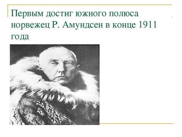 Первым достиг южного полюса норвежец Р. Амундсен в конце 1911 года