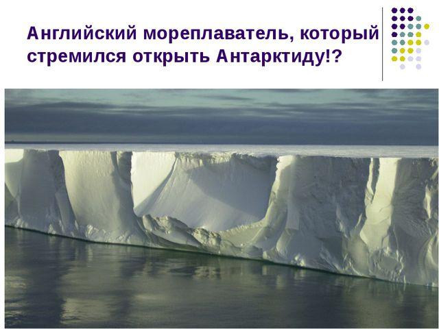 Английский мореплаватель, который стремился открыть Антарктиду!?