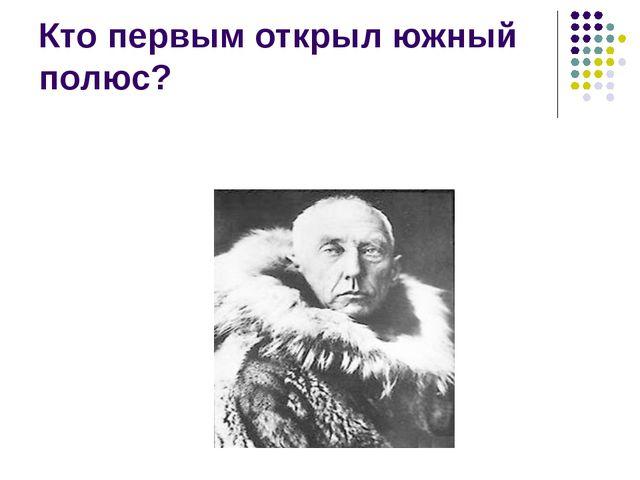 Кто первым открыл южный полюс?