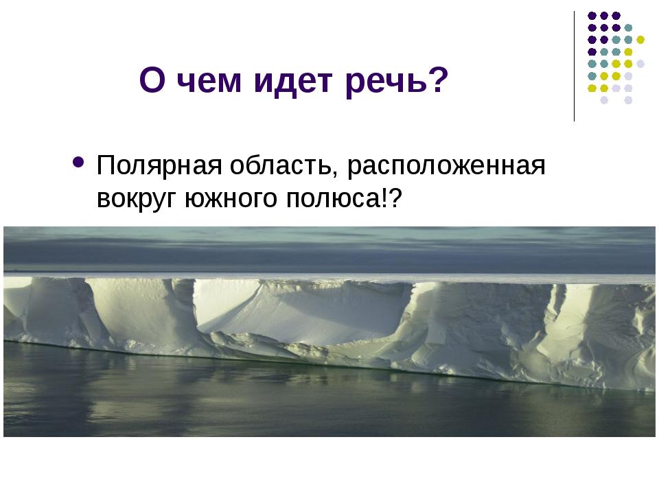О чем идет речь? Полярная область, расположенная вокруг южного полюса!?