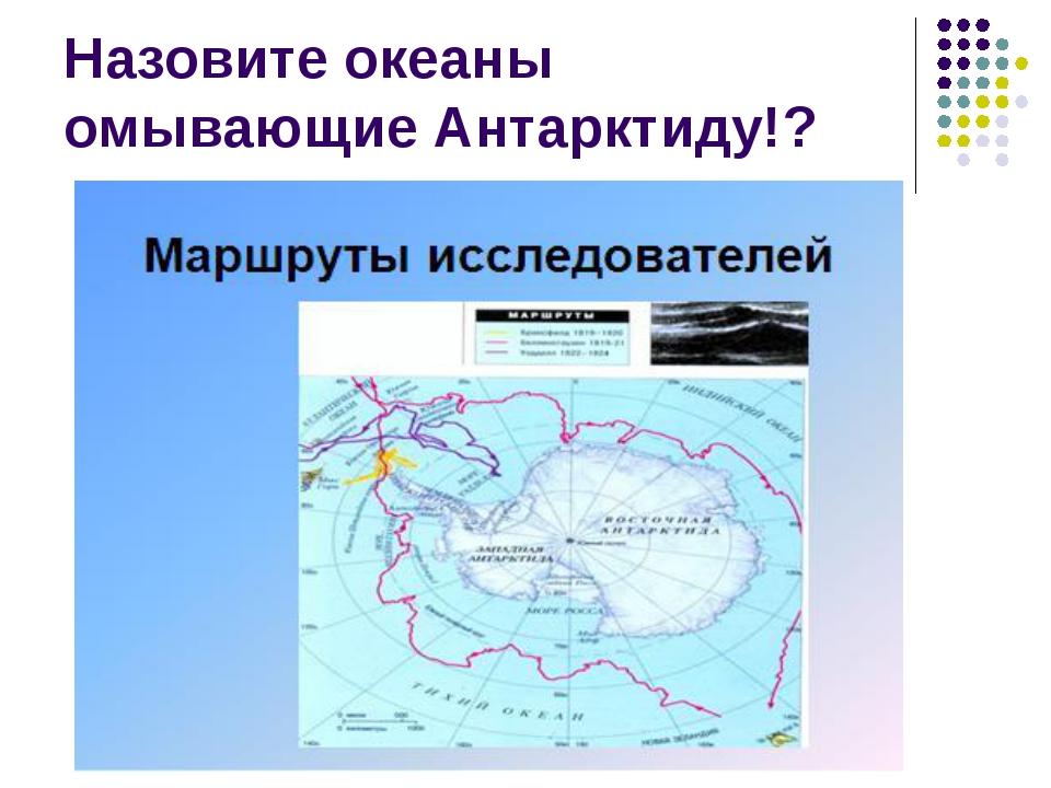 Назовите океаны омывающие Антарктиду!?