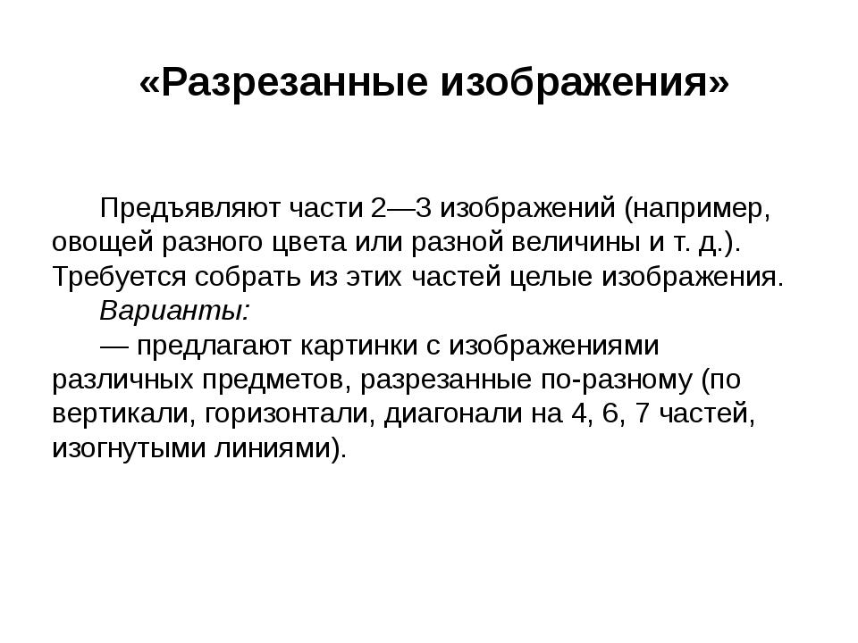 «Разрезанные изображения»  Предъявляют части 2—3 изображений (нап...