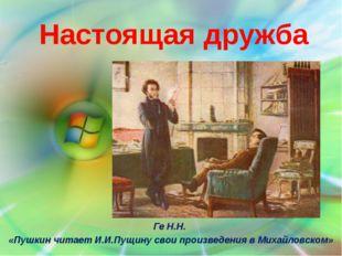 Настоящая дружба Ге Н.Н. «Пушкин читает И.И.Пущину свои произведения в Михайл