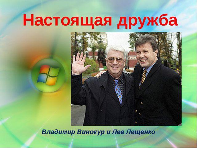 Настоящая дружба Владимир Винокур и Лев Лещенко