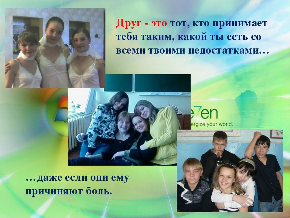 Друг - это тот, кто принимает тебя таким, какой ты есть со всеми твоими недос...