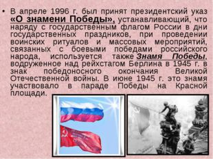 В апреле 1996 г. был принят президентский указ «О знамени Победы», устанавлив