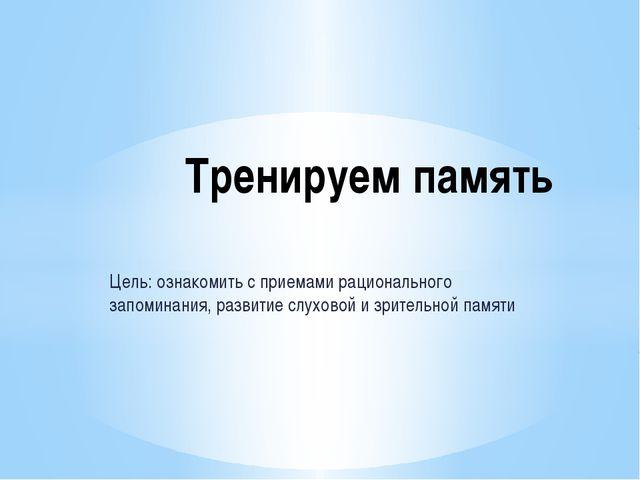 Цель: ознакомить с приемами рационального запоминания, развитие слуховой и зр...
