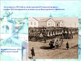 Ярмарка в Ростове, XIX в. Колокольная площадь Он построен в 1913 году на мест