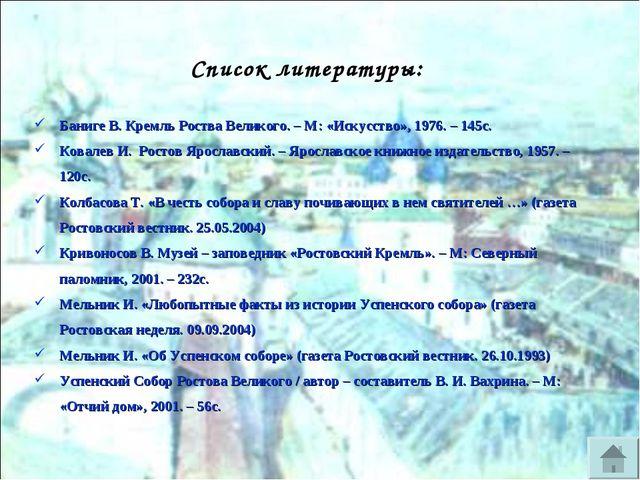 Баниге В. Кремль Роства Великого. – М: «Искусство», 1976. – 145с. Ковалев И....