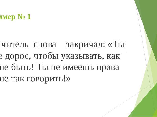 Пример № 1 Учитель снова закричал: «Ты не дорос, чтобы указывать, как мне быт...