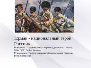 «Ермак - национальный герой России» Выполнила : Сазанова Инна Андреевна , уч