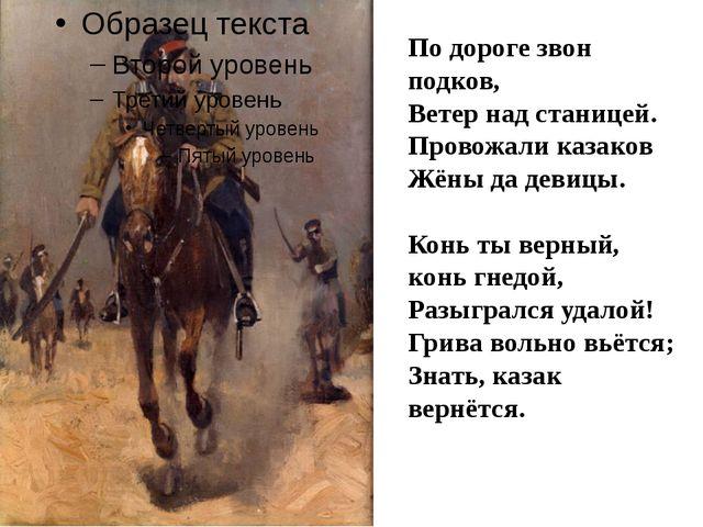 По дороге звон подков, Ветер над станицей. Провожали казаков Жёны да девицы....