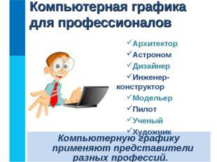 Компьютерную графику применяют представители разных профессий. Компьютерная