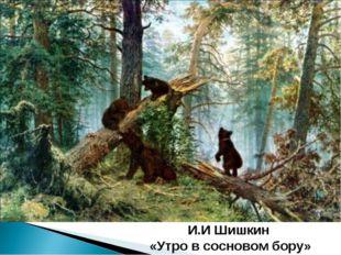 И.И Шишкин «Утро в сосновом бору»