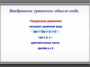 Квадратное уравнение общего вида. Квадратным уравнением называют уравнение ви