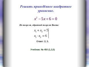 Решить приведённое квадратное уравнение. Ответ: 2; 3. Учебник: № 450 (1,3,5)