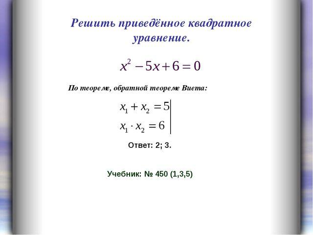 Решить приведённое квадратное уравнение. Ответ: 2; 3. Учебник: № 450 (1,3,5)...