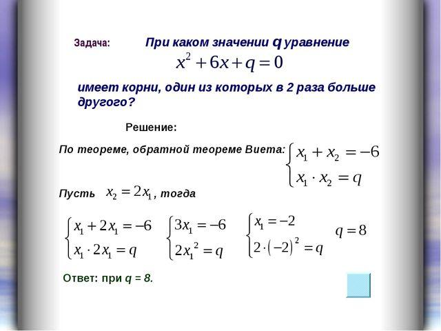 Пусть , тогда При каком значении q уравнение имеет корни, один из которых в 2...
