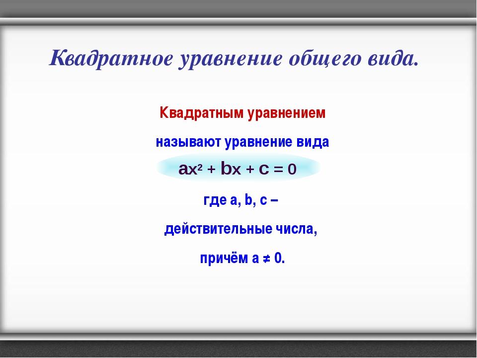 Квадратное уравнение общего вида. Квадратным уравнением называют уравнение ви...