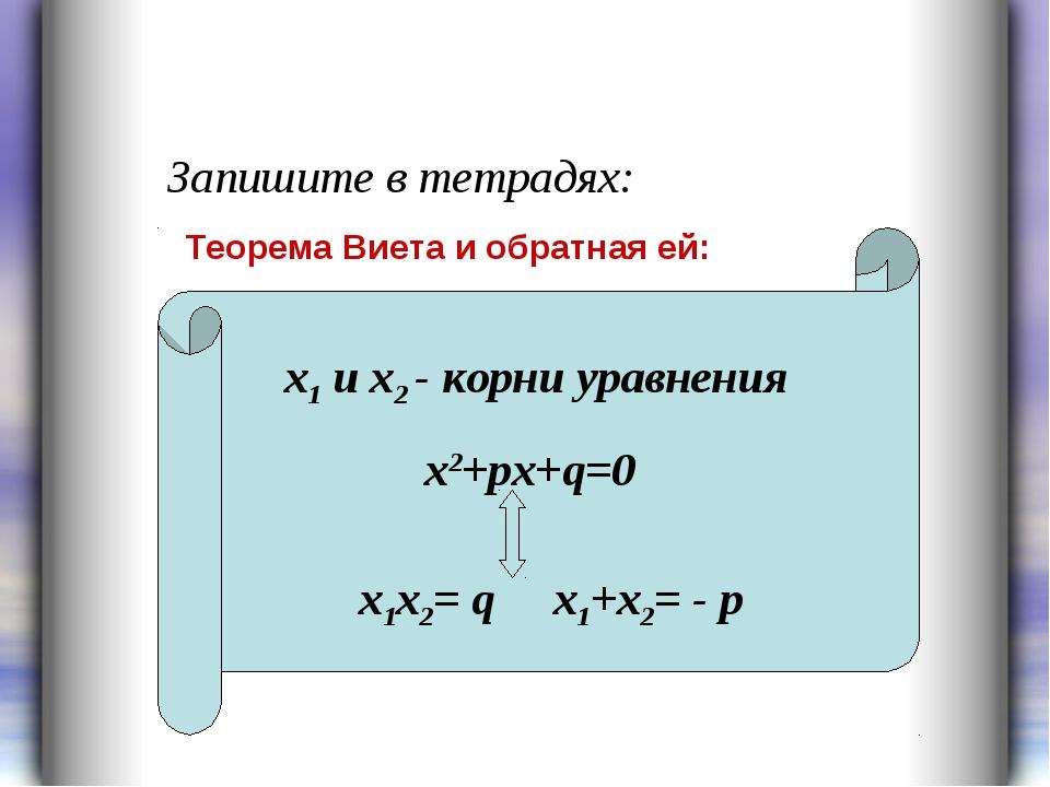 Запишите в тетрадях: х1 и х2 - корни уравнения х2+рх+q=0 x1х2= q х1+х2= - р Т...