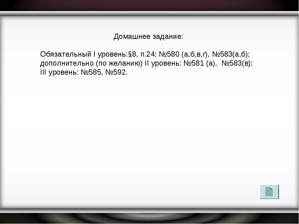 Домашнее задание: Обязательный I уровень:§8, п.24; №580 (а,б,в,г), №583(а,б);...