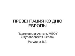 ПРЕЗЕНТАЦИЯ КО ДНЮ ЕВРОПЫ Подготовила учитель МБОУ «Журавлёвская школа» Рагул