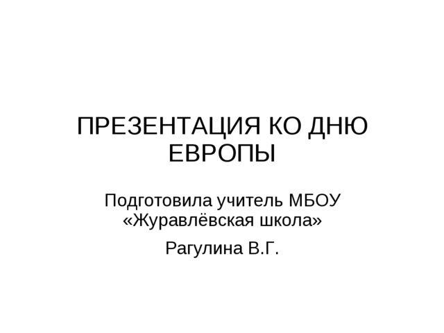 ПРЕЗЕНТАЦИЯ КО ДНЮ ЕВРОПЫ Подготовила учитель МБОУ «Журавлёвская школа» Рагул...