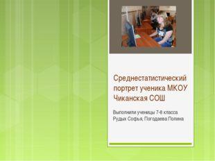 Среднестатистический портрет ученика МКОУ Чиканская СОШ Выполнили ученицы 7-8