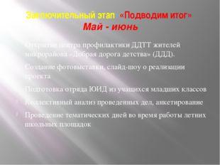 Заключительный этап «Подводим итог» Май - июнь Открытие центра профилактики Д